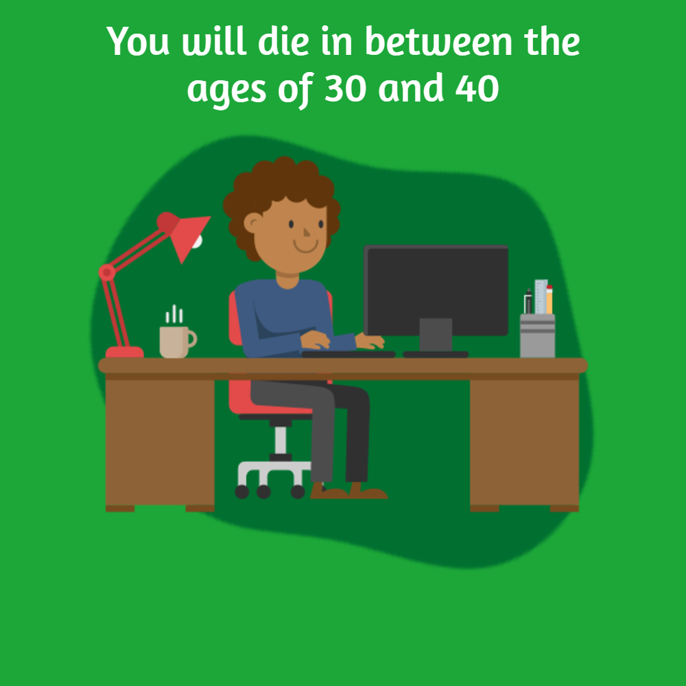 You will die in between the ages of 30 and 40