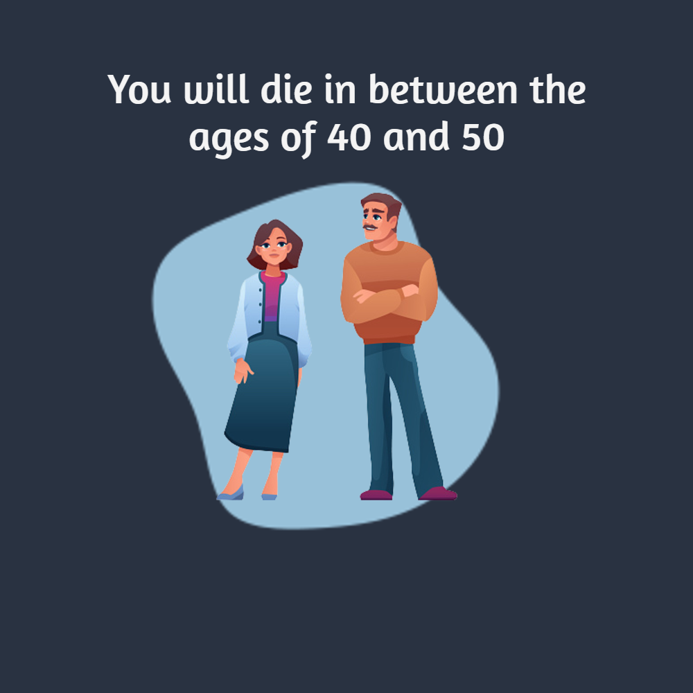 You will die in between the ages of 40 and 50